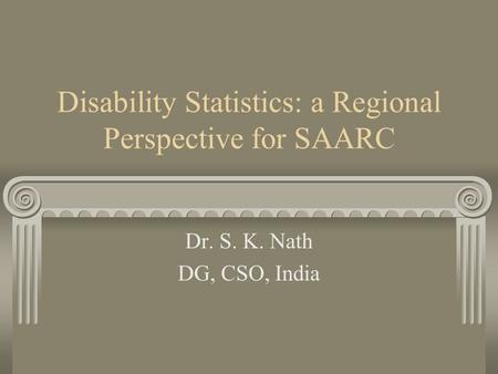 Disability Statistics: a Regional Perspective for SAARC Dr. S. K. Nath DG, CSO, India.