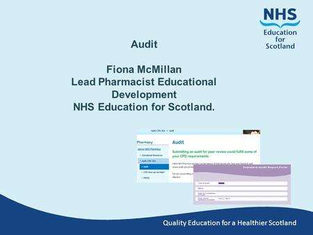 Quality Education for a Healthier Scotland Audit Fiona McMillan Lead Pharmacist Educational Development NHS Education for Scotland.