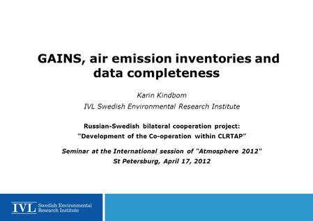 GAINS, air emission inventories and data completeness Karin Kindbom IVL Swedish Environmental Research Institute Russian-Swedish bilateral cooperation.
