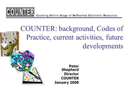 COUNTER: background, Codes of Practice, current activities, future developments Peter Shepherd Director COUNTER January 2008.