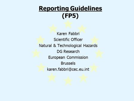 Reporting Guidelines (FP5) Karen Fabbri Scientific Officer Natural & Technological Hazards DG Research European Commission Brussels