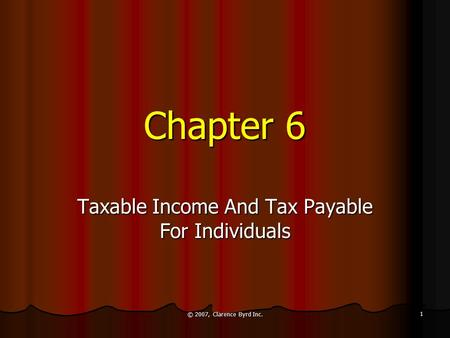© 2007, Clarence Byrd Inc. 1 Chapter 6 Taxable Income And Tax Payable For Individuals.