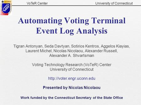 VoTeR CenterUniversity of Connecticut Automating Voting Terminal Event Log Analysis Tigran Antonyan, Seda Davtyan, Sotirios Kentros, Aggelos Kiayias, Laurent.