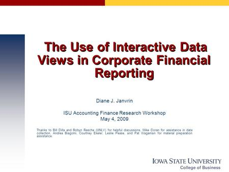 The Use of Interactive Data Views in Corporate Financial Reporting Diane J. Janvrin ISU Accounting Finance Research Workshop May 4, 2009 Thanks to Bill.
