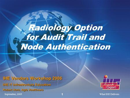 September, 2005What IHE Delivers 1 Radiology Option for Audit Trail and Node Authentication IHE Vendors Workshop 2006 IHE IT Infrastructure Education Robert.