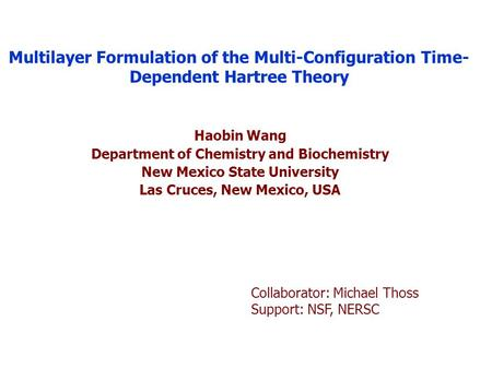 Multilayer Formulation of the Multi-Configuration Time- Dependent Hartree Theory Haobin Wang Department of Chemistry and Biochemistry New Mexico State.
