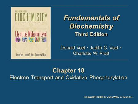 Fundamentals of Biochemistry Third Edition Fundamentals of Biochemistry Third Edition Chapter 18 Electron Transport and Oxidative Phosphorylation Chapter.