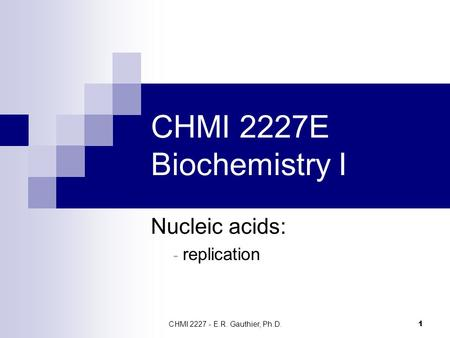 CHMI 2227 - E.R. Gauthier, Ph.D. 1 CHMI 2227E Biochemistry I Nucleic acids: - replication.