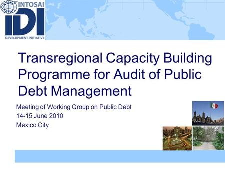 Transregional Capacity Building Programme for Audit of Public Debt Management Meeting of Working Group on Public Debt 14-15 June 2010 Mexico City.