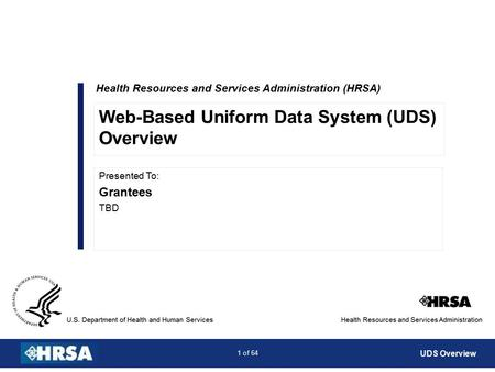 1 of 64 Health Resources and Services Administration (HRSA) Presented To: Grantees TBD Web-Based Uniform Data System (UDS) Overview UDS Overview.