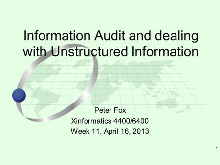 1 Peter Fox Xinformatics 4400/6400 Week 11, April 16, 2013 Information Audit and dealing with Unstructured Information.