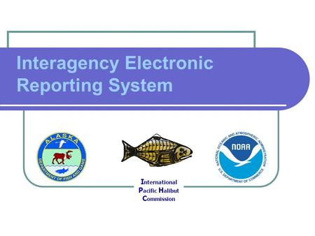 Interagency Electronic Reporting System I nternational P acific H alibut C ommission.