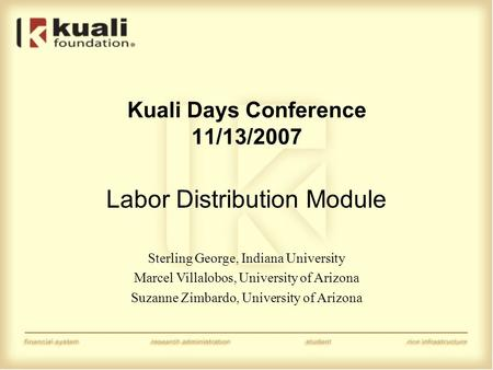 Kuali Days Conference 11/13/2007 Labor Distribution Module Sterling George, Indiana University Marcel Villalobos, University of Arizona Suzanne Zimbardo,