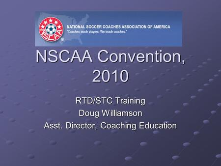 NSCAA Convention, 2010 RTD/STC Training Doug Williamson Asst. Director, Coaching Education.