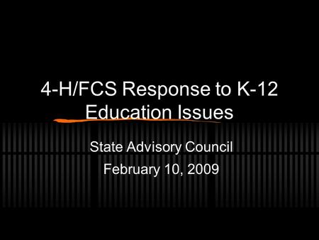 4-H/FCS Response to K-12 Education Issues State Advisory Council February 10, 2009.