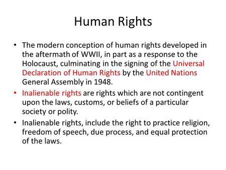 Human Rights The modern conception of human rights developed in the aftermath of WWII, in part as a response to the Holocaust, culminating in the signing.