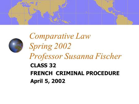 Comparative Law Spring 2002 Professor Susanna Fischer CLASS 32 FRENCH CRIMINAL PROCEDURE April 5, 2002.