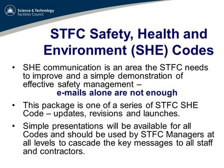 STFC Safety, Health and Environment (SHE) Codes SHE communication is an area the STFC needs to improve and a simple demonstration of effective safety management.