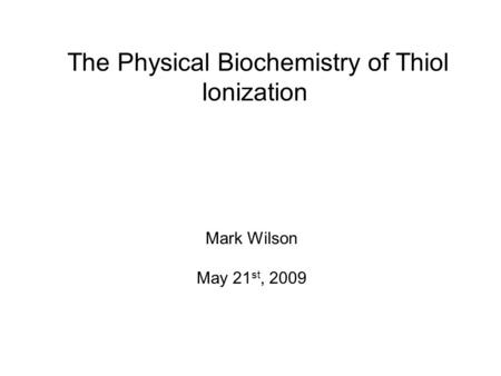 The Physical Biochemistry of Thiol Ionization Mark Wilson May 21 st, 2009.