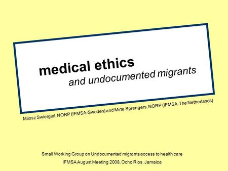 Medical ethics and undocumented migrants Milosz Swiergiel, NORP (IFMSA-Sweden) and Mirte Sprengers, NORP (IFMSA-The Netherlands) Small Working Group on.