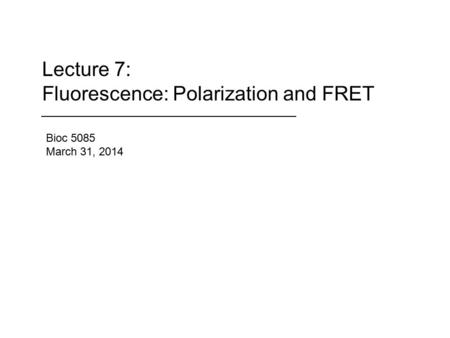 Lecture 7: Fluorescence: Polarization and FRET Bioc 5085 March 31, 2014.