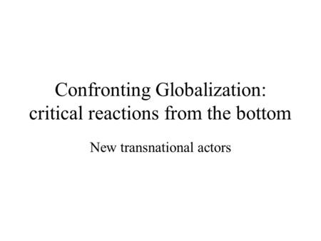 Confronting Globalization: critical reactions from the bottom New transnational actors.