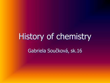 History of chemistry Gabriela Součková, sk.16. Period of ancient and practical chemistry When people learned to manage fire, they discovered how to cast.