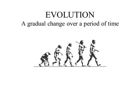EVOLUTION A gradual change over a period of time.