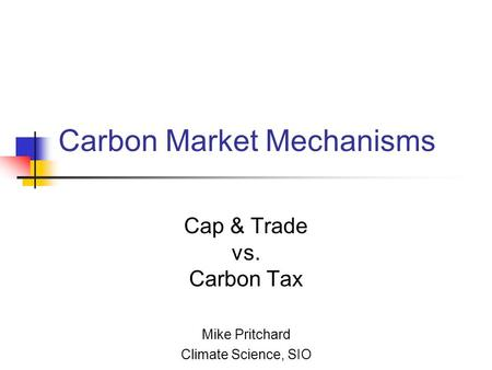 Carbon Market Mechanisms Cap & Trade vs. Carbon Tax Mike Pritchard Climate Science, SIO.