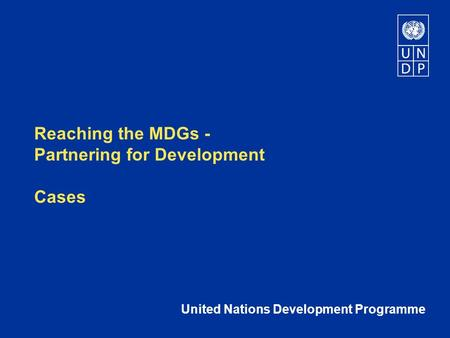 Reaching the MDGs - Partnering for Development Cases United Nations Development Programme.