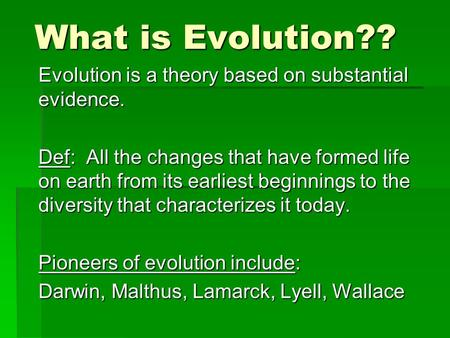What is Evolution?? Evolution is a theory based on substantial evidence. Def: All the changes that have formed life on earth from its earliest beginnings.