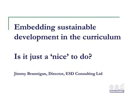 Embedding sustainable development in the curriculum Is it just a 'nice' to do? Jimmy Brannigan, Director, ESD Consulting Ltd.