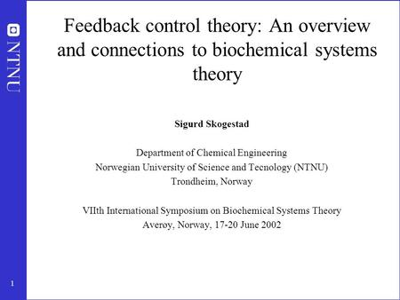 1 Feedback control theory: An overview and connections to biochemical systems theory Sigurd Skogestad Department of Chemical Engineering Norwegian University.