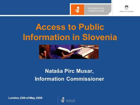 London, 25th of May, 2006 Access to Public Information in Slovenia Nataša Pirc Musar, Information Commissioner.