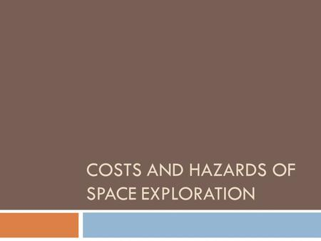 COSTS AND HAZARDS OF SPACE EXPLORATION. COSTS AND HAZARDS  Hazards of travelling to and from space  Exposure to damage from intense solar radiation.