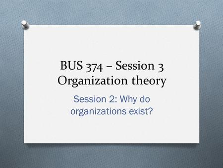 BUS 374 – Session 3 Organization theory Session 2: Why do organizations exist?