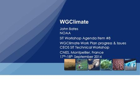 WGClimate John Bates NOAA SIT Workshop Agenda Item #8 WGClimate Work Plan progress & Issues CEOS SIT Technical Workshop CNES, Montpellier, France 17 th.