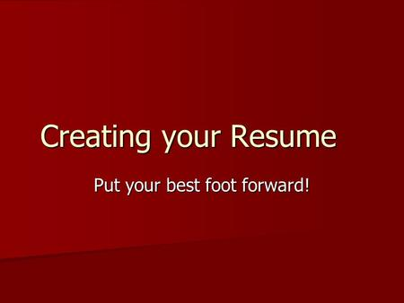 Creating your Resume Put your best foot forward!.