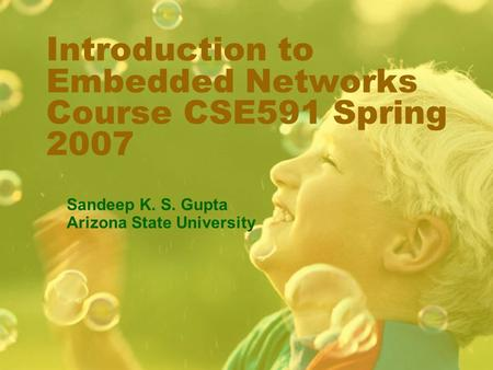 Introduction to Embedded Networks Course CSE591 Spring 2007 Sandeep K. S. Gupta Arizona State University.
