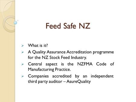 Feed Safe NZ  What is it?  A Quality Assurance Accreditation programme for the NZ Stock Feed Industry.  Central aspect is the NZFMA Code of Manufacturing.