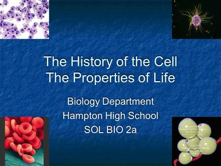 The History of the Cell The Properties of Life Biology Department Hampton High School SOL BIO 2a Biology Department Hampton High School SOL BIO 2a.