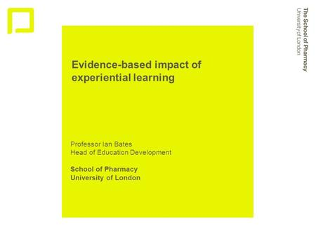 Evidence-based impact of experiential learning Professor Ian Bates Head of Education Development School of Pharmacy University of London.