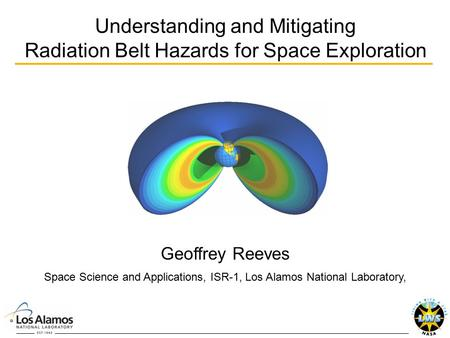 Understanding and Mitigating Radiation Belt Hazards for Space Exploration Geoffrey Reeves Space Science and Applications, ISR-1, Los Alamos National Laboratory,