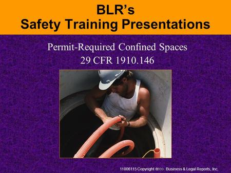 11006115 Copyright  Business & Legal Reports, Inc. BLR's Safety Training Presentations Permit-Required Confined Spaces 29 CFR 1910.146.