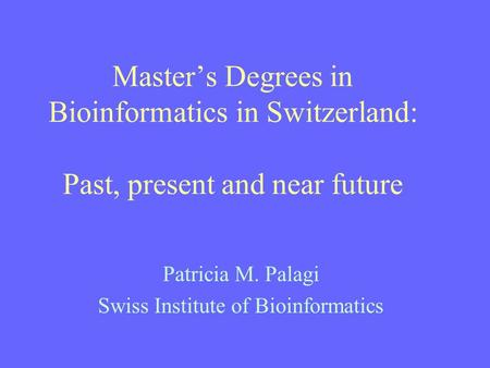 Master's Degrees in Bioinformatics in Switzerland: Past, present and near future Patricia M. Palagi Swiss Institute of Bioinformatics.