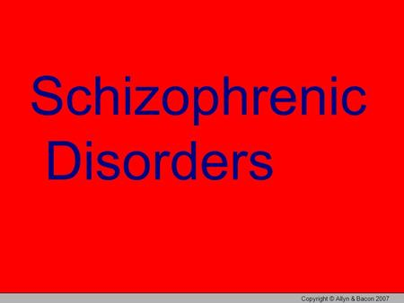 Copyright © Allyn & Bacon 2007 Schizophrenic Disorders.