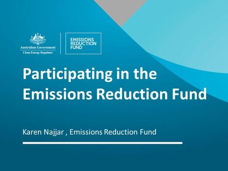 Participating in the Emissions Reduction Fund Karen Najjar, Emissions Reduction Fund.