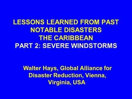 LESSONS LEARNED FROM PAST NOTABLE DISASTERS THE CARIBBEAN PART 2: SEVERE WINDSTORMS Walter Hays, Global Alliance for Disaster Reduction, Vienna, Virginia,
