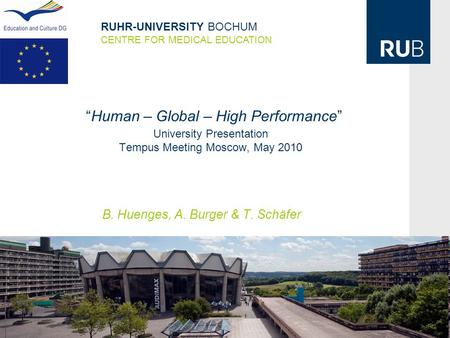 """Human – Global – High Performance"" University Presentation Tempus Meeting Moscow, May 2010 B. Huenges, A. Burger & T. Schäfer RUHR-UNIVERSITY BOCHUM CENTRE."