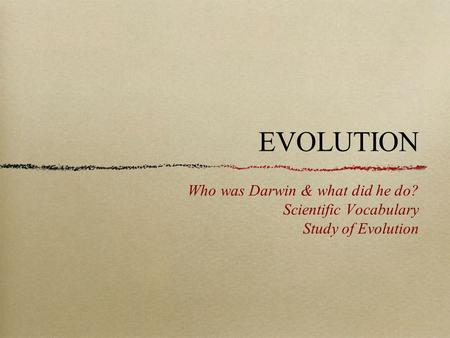 EVOLUTION Who was Darwin & what did he do? Scientific Vocabulary Study of Evolution.